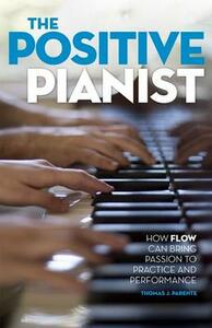 The Positive Pianist: How Flow Can Bring Passion to Practice and Performance - Thomas J. Parente - cover
