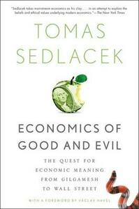 Economics of Good and Evil: The Quest for Economic Meaning from Gilgamesh to Wall Street - Tomas Sedlacek,Vaclav Havel - cover