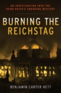 Ebook in inglese Burning the Reichstag: An Investigation into the Third Reich's Enduring Mystery Hett, Benjamin Carter