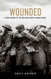 Wounded: A New History of the Western Front in World War I - Emily Mayhew - cover