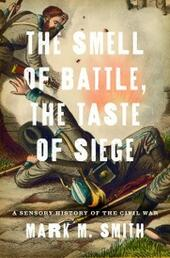 Smell of Battle, the Taste of Siege: A Sensory History of the Civil War