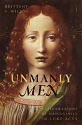 Unmanly Men: Refigurations of Masculinity in Luke-Acts