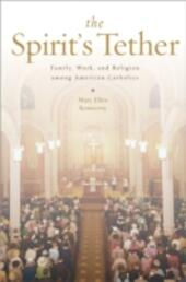 Spirit's Tether: Family, Work, and Religion among American Catholics