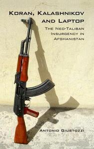 Koran Kalashnikov and Laptop: The Neo-Taliban Insurgency in Afghanistan 2002-2007 - Antonio Giustozzi - cover