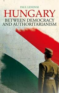 Hungary: Between Democracy and Authoritarianism - Paul Lendvai - cover