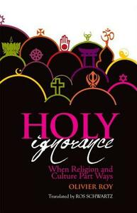 Holy Ignorance: When Religion and Culture Part Ways - Olivier Roy - cover