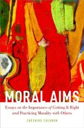 Moral Aims: Essays on the Importance of Getting It Right and Practicing Morality with Others