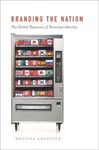 Ebook in inglese Branding the Nation: The Global Business of National Identity Aronczyk, Melissa