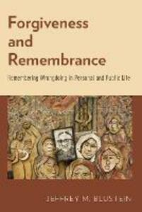 Forgiveness and Remembrance: Remembering Wrongdoing in Personal and Public Life - Jeffrey M. Blustein - cover