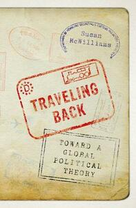 Traveling Back: Toward a Global Political Theory - Susan McWilliams - cover