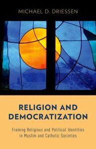 Foto Cover di Religion and Democratization: Framing Religious and Political Identities in Muslim and Catholic Societies, Ebook inglese di Michael D. Driessen, edito da Oxford University Press