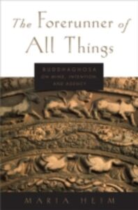Ebook in inglese Forerunner of All Things: Buddhaghosa on Mind, Intention, and Agency Heim, Maria
