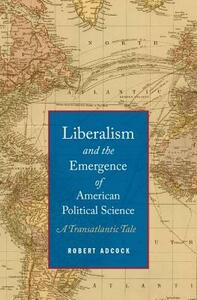 Liberalism and the Emergence of American Political Science: A Transatlantic Tale - Robert Adcock - cover