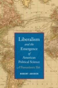 Ebook in inglese Liberalism and the Emergence of American Political Science: A Transatlantic Tale Adcock, Robert