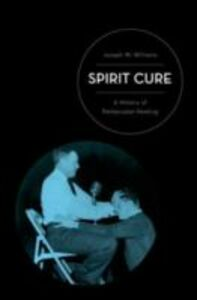Ebook in inglese Spirit Cure: A History of Pentecostal Healing Williams, Joseph W.