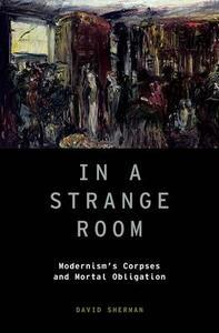 In a Strange Room: Modernism's Corpses and Mortal Obligation - David Sherman - cover