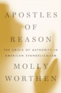 Ebook in inglese Apostles of Reason: The Crisis of Authority in American Evangelicalism Worthen, Molly