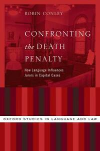 Confronting the Death Penalty: How Language Influences Jurors in Capital Cases - Robin Conley - cover