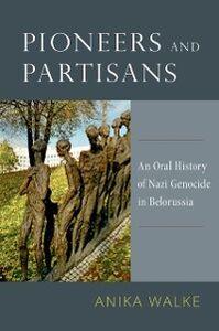 Foto Cover di Pioneers and Partisans: An Oral History of Nazi Genocide in Belorussia, Ebook inglese di Anika Walke, edito da Oxford University Press