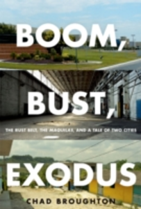 Ebook in inglese Boom, Bust, Exodus: The Rust Belt, the Maquilas, and a Tale of Two Cities Broughton, Chad
