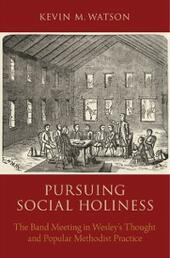 Pursuing Social Holiness: The Band Meeting in Wesleys Thought and Popular Methodist Practice