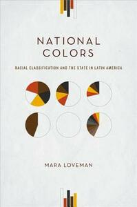 National Colors: Racial Classification and the State in Latin America - Mara Loveman - cover