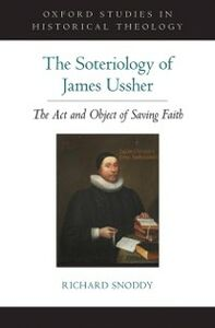 Foto Cover di Soteriology of James Ussher: The Act and Object of Saving Faith, Ebook inglese di Richard Snoddy, edito da Oxford University Press