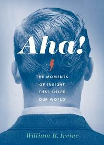 Aha!: The Moments of Insight that Shape Our World - William B. Irvine - cover