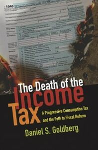 Foto Cover di Death of the Income Tax: A Progressive Consumption Tax and the Path to Fiscal Reform, Ebook inglese di Daniel S. Goldberg, edito da Oxford University Press