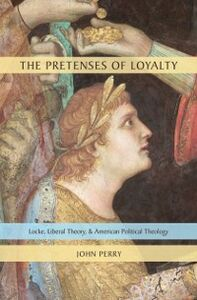 Ebook in inglese Pretenses of Loyalty: Locke, Liberal Theory, and American Political Theology Perry, John