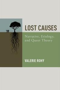 Lost Causes: Narrative, Etiology, and Queer Theory - Valerie Rohy - cover