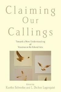 Claiming Our Callings: Toward a New Understanding of Vocation in the Liberal Arts - cover