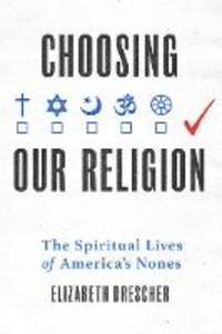 Choosing Our Religion: The Spiritual Lives of America's Nones - Elizabeth Drescher - cover