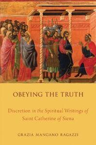 Ebook in inglese Obeying the Truth: Discretion in the Spiritual Writings of Saint Catherine of Siena Ragazzi, Grazia Mangano