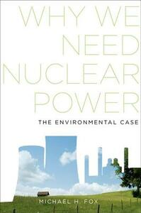 Why We Need Nuclear Power: The Environmental Case - Michael H. Fox - cover