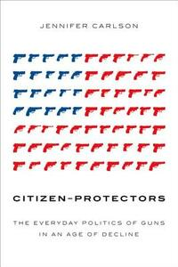 Citizen-Protectors: The Everyday Politics of Guns in an Age of Decline - Jennifer Carlson - cover