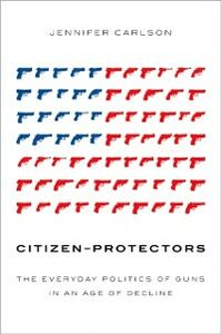 Ebook in inglese Citizen-Protectors: The Everyday Politics of Guns in an Age of Decline Carlson, Jennifer
