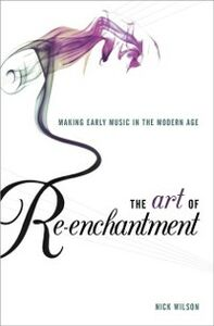 Foto Cover di Art of Re-enchantment: Making Early Music in the Modern Age, Ebook inglese di Nick Wilson, edito da Oxford University Press