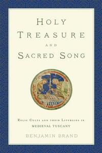 Holy Treasure and Sacred Song: Relic Cults and their Liturgies in Medieval Tuscany - Benjamin Brand - cover