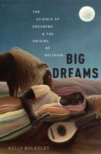 Ebook in inglese Big Dreams: The Science of Dreaming and the Origins of Religion Bulkeley, Kelly