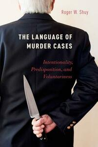The Language of Murder Cases: Intentionality, Predisposition, and Voluntariness - Roger W. Shuy - cover