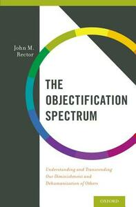 The Objectification Spectrum: Understanding and Transcending Our Diminishment and Dehumanization of Others - John M. Rector - cover