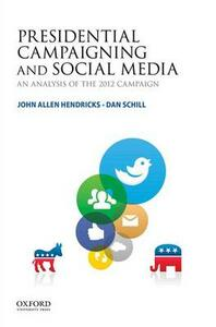 Presidential Campaigning and Social Media: An Analysis of the 2012 Campaign - John Allen Hendricks,Dan Schill - cover