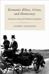 Ebook in inglese Economic Elites, Crises, and Democracy: Alternatives Beyond Neoliberal Capitalism Solimano, Andres
