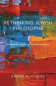 Ebook in inglese Rethinking Jewish Philosophy: Beyond Particularism and Universalism Hughes, Aaron W.