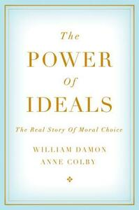 The Power of Ideals: The Real Story of Moral Choice - William Damon,Anne Colby - cover