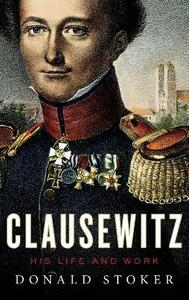 Clausewitz: His Life and Work - Donald Stoker - cover
