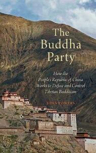 The Buddha Party: How the People's Republic of China Works to Define and Control Tibetan Buddhism - John Powers - cover