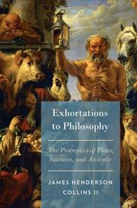 Exhortations to Philosophy: The Protreptics of Plato, Isocrates, and Aristotle - James Henderson Collins - cover