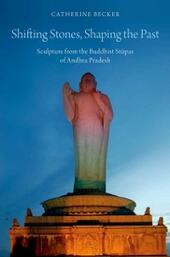 Shifting Stones, Shaping the Past: Sculpture from the Buddhist Stupas of Andhra Pradesh